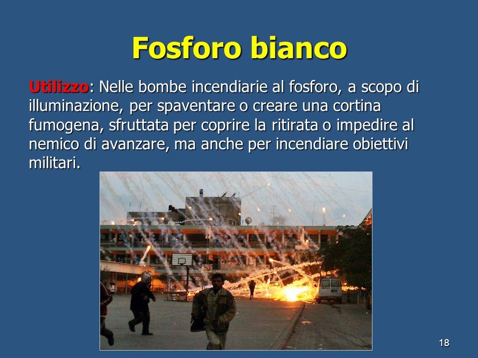 Fosforo bianco Utilizzo: Nelle bombe incendiarie al fosforo, a scopo di illuminazione, per spaventare o creare una cortina fumogena, sfruttata per cop