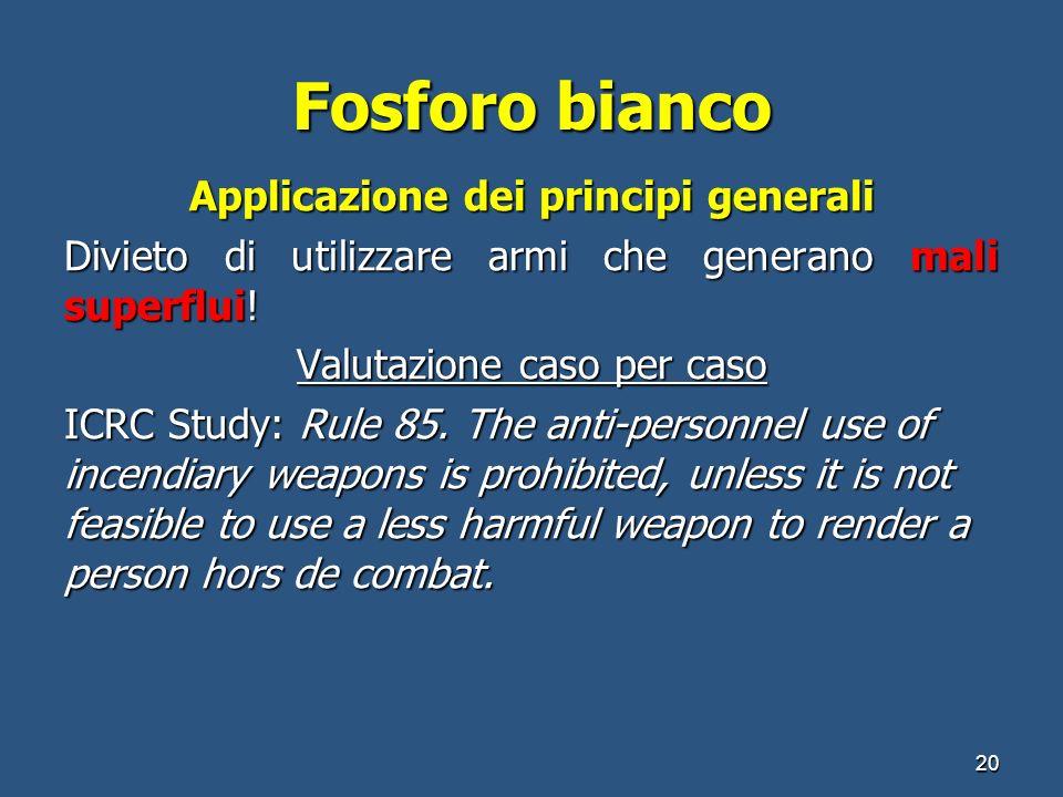 Fosforo bianco Applicazione dei principi generali Divieto di utilizzare armi che generano mali superflui! Valutazione caso per caso ICRC Study: Rule 8