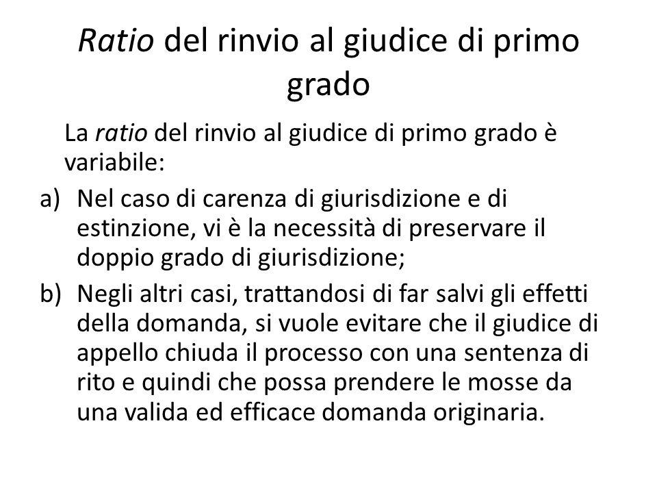 Ratio del rinvio al giudice di primo grado La ratio del rinvio al giudice di primo grado è variabile: a)Nel caso di carenza di giurisdizione e di esti