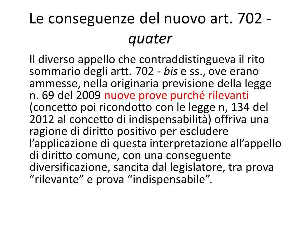 Le conseguenze del nuovo art. 702 - quater Il diverso appello che contraddistingueva il rito sommario degli artt. 702 - bis e ss., ove erano ammesse,