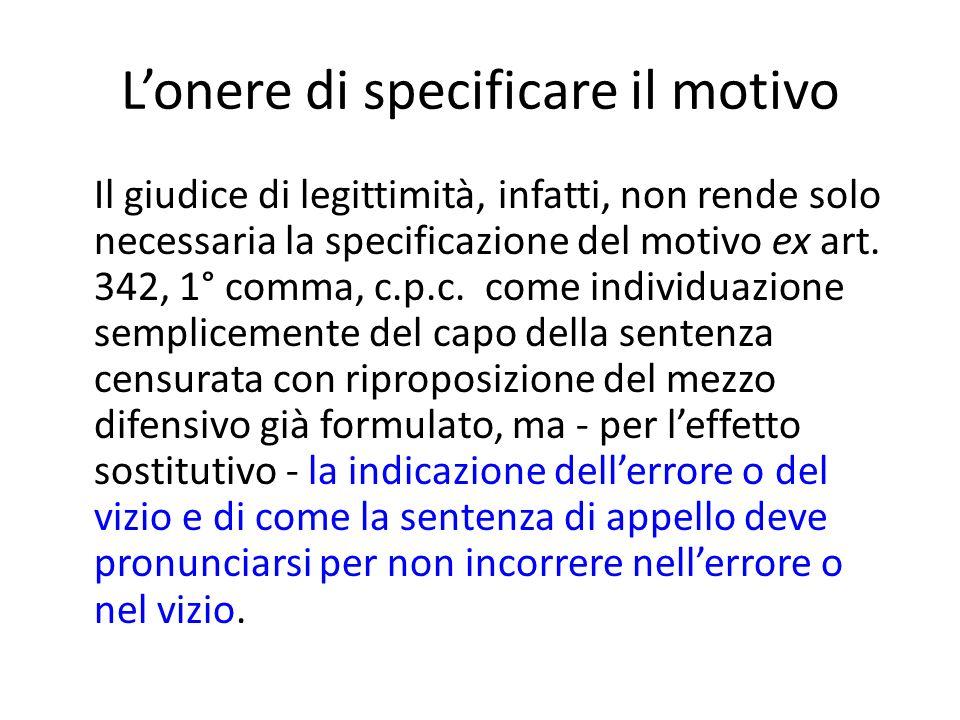 Lonere di specificare il motivo Il giudice di legittimità, infatti, non rende solo necessaria la specificazione del motivo ex art. 342, 1° comma, c.p.