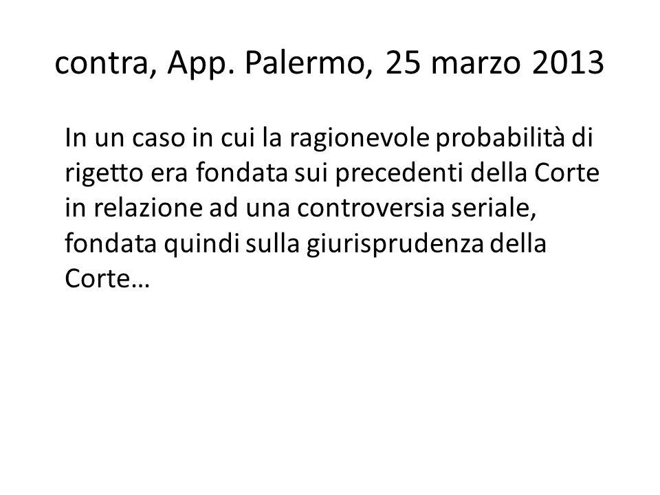 contra, App. Palermo, 25 marzo 2013 In un caso in cui la ragionevole probabilità di rigetto era fondata sui precedenti della Corte in relazione ad una