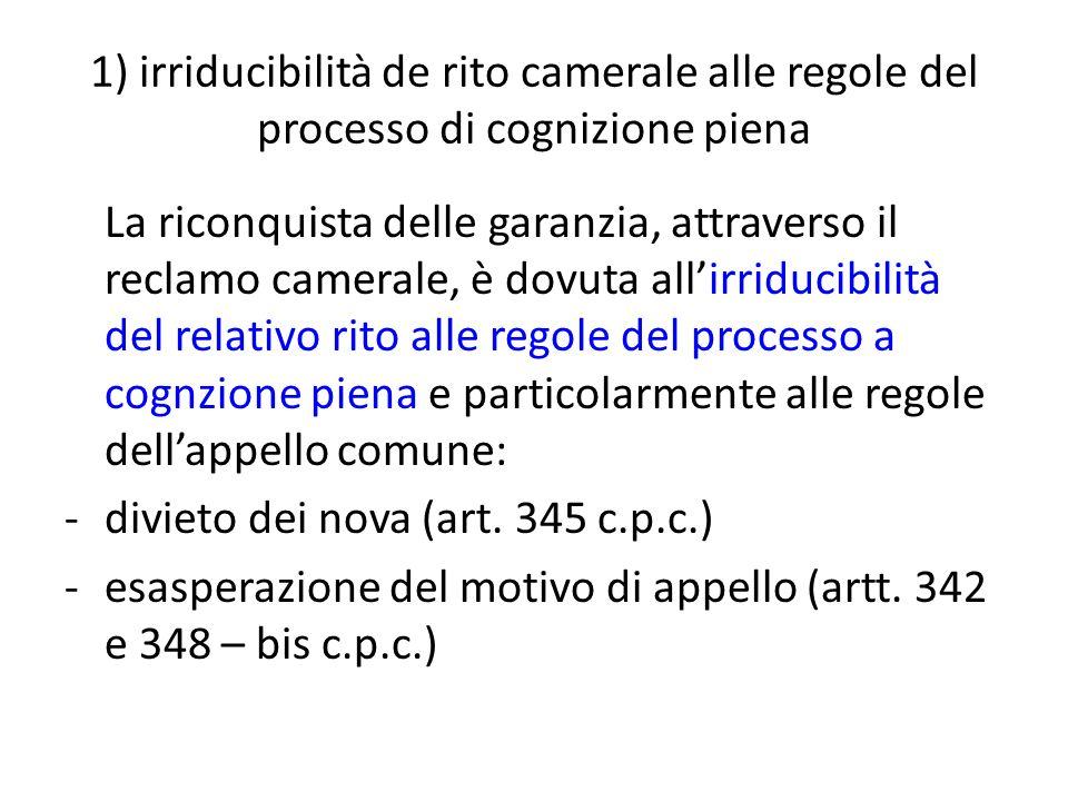 1) irriducibilità de rito camerale alle regole del processo di cognizione piena La riconquista delle garanzia, attraverso il reclamo camerale, è dovut