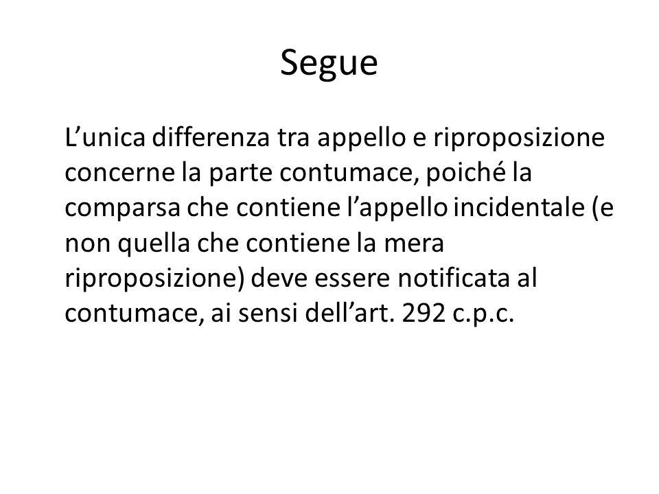 Segue Lunica differenza tra appello e riproposizione concerne la parte contumace, poiché la comparsa che contiene lappello incidentale (e non quella c