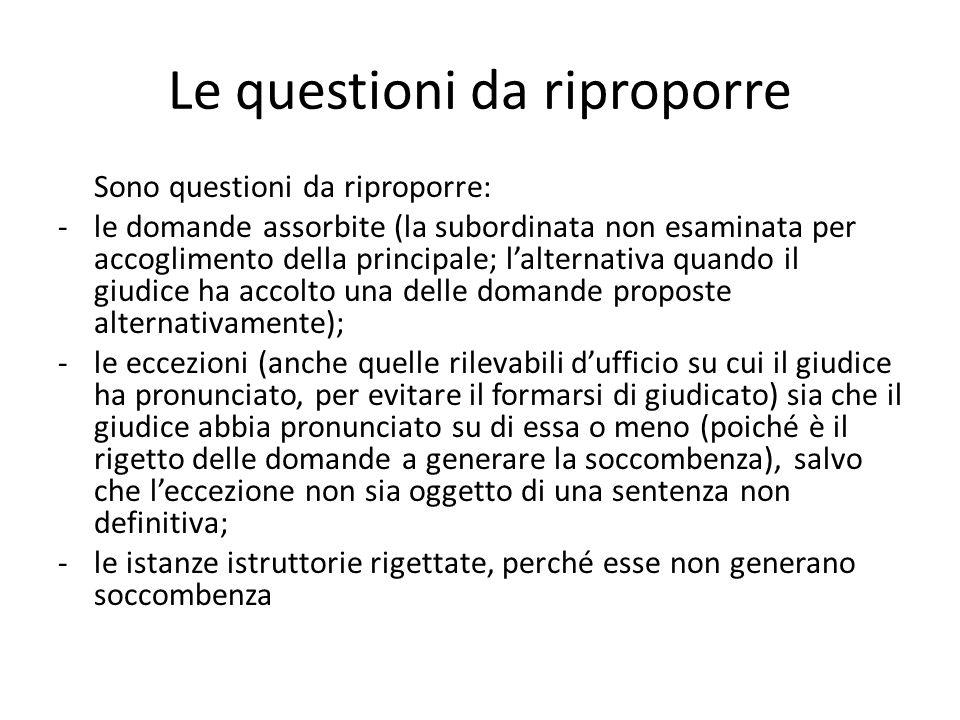 Le questioni da riproporre Sono questioni da riproporre: -le domande assorbite (la subordinata non esaminata per accoglimento della principale; lalter