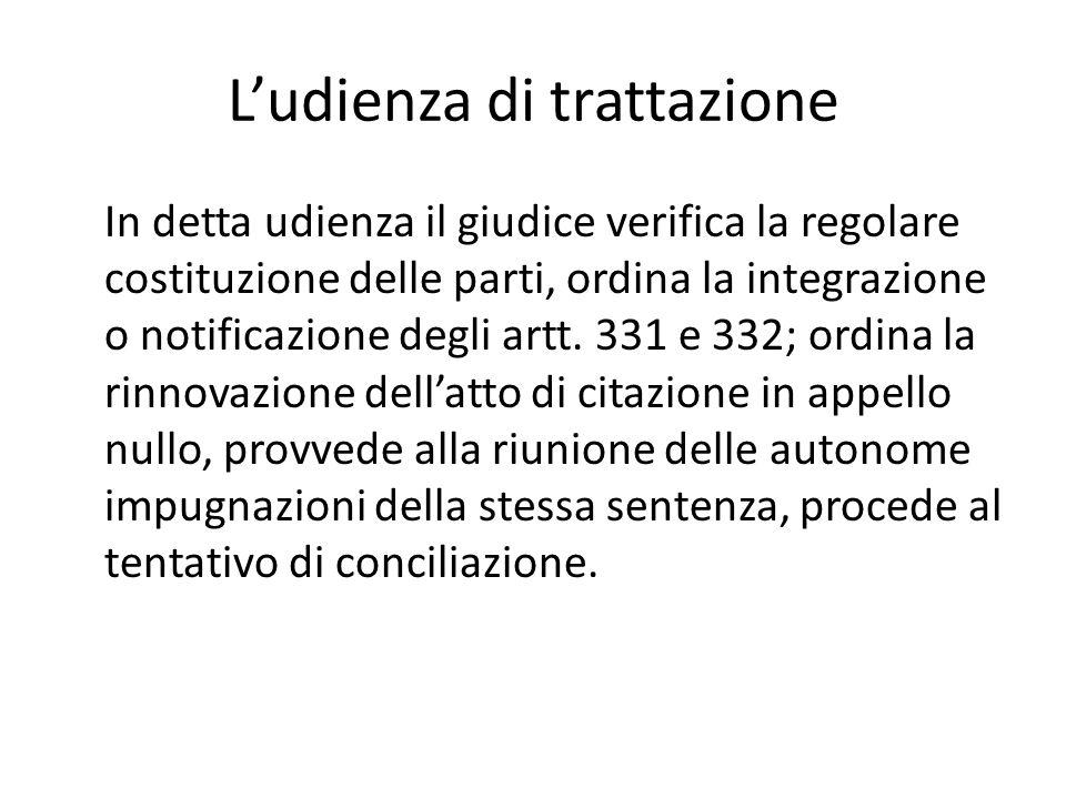 Ludienza di trattazione In detta udienza il giudice verifica la regolare costituzione delle parti, ordina la integrazione o notificazione degli artt.
