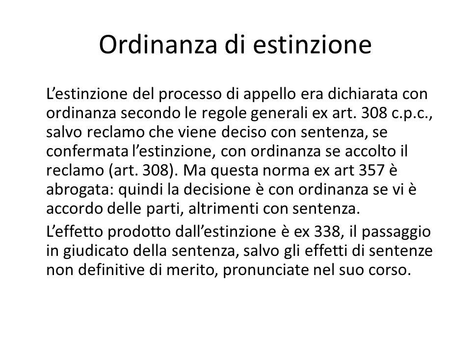 Ordinanza di estinzione Lestinzione del processo di appello era dichiarata con ordinanza secondo le regole generali ex art. 308 c.p.c., salvo reclamo