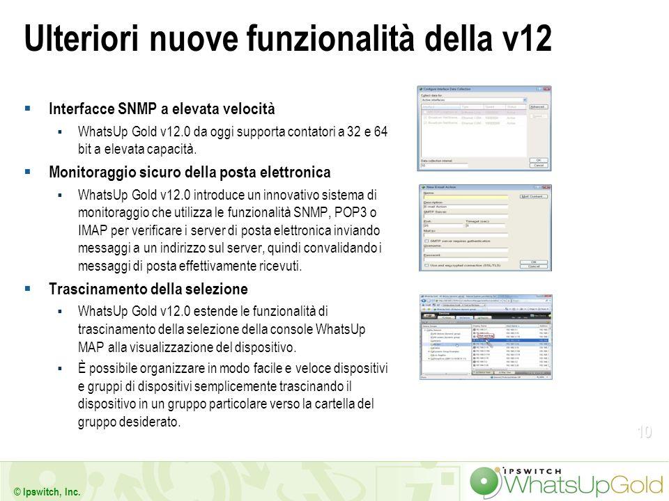 10 © Ipswitch, Inc. Ulteriori nuove funzionalità della v12 Interfacce SNMP a elevata velocità WhatsUp Gold v12.0 da oggi supporta contatori a 32 e 64