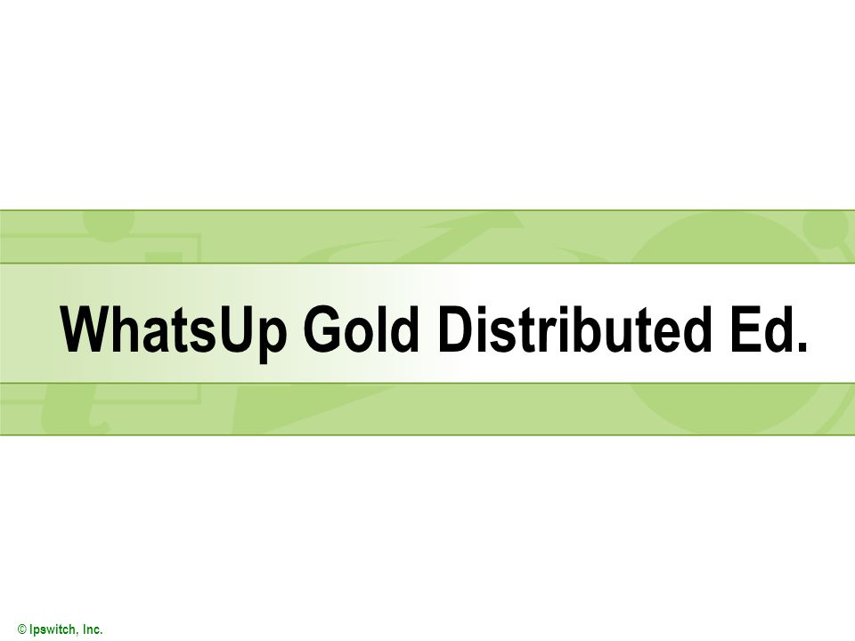 © Ipswitch, Inc. WhatsUp Gold Distributed Ed.