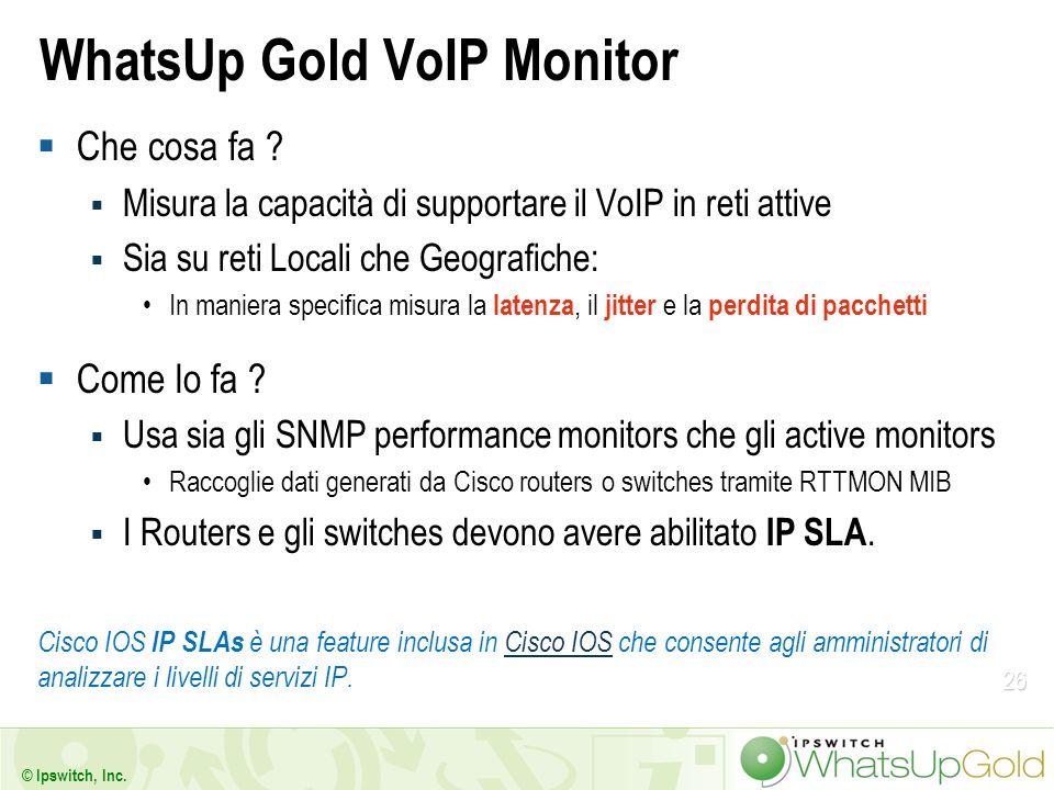 26 © Ipswitch, Inc. WhatsUp Gold VoIP Monitor Che cosa fa ? Misura la capacità di supportare il VoIP in reti attive Sia su reti Locali che Geografiche