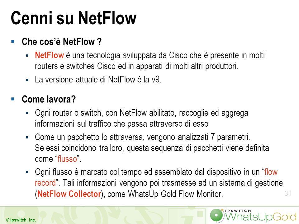 31 © Ipswitch, Inc. Cenni su NetFlow Che cosè NetFlow ? NetFlow è una tecnologia sviluppata da Cisco che è presente in molti routers e switches Cisco