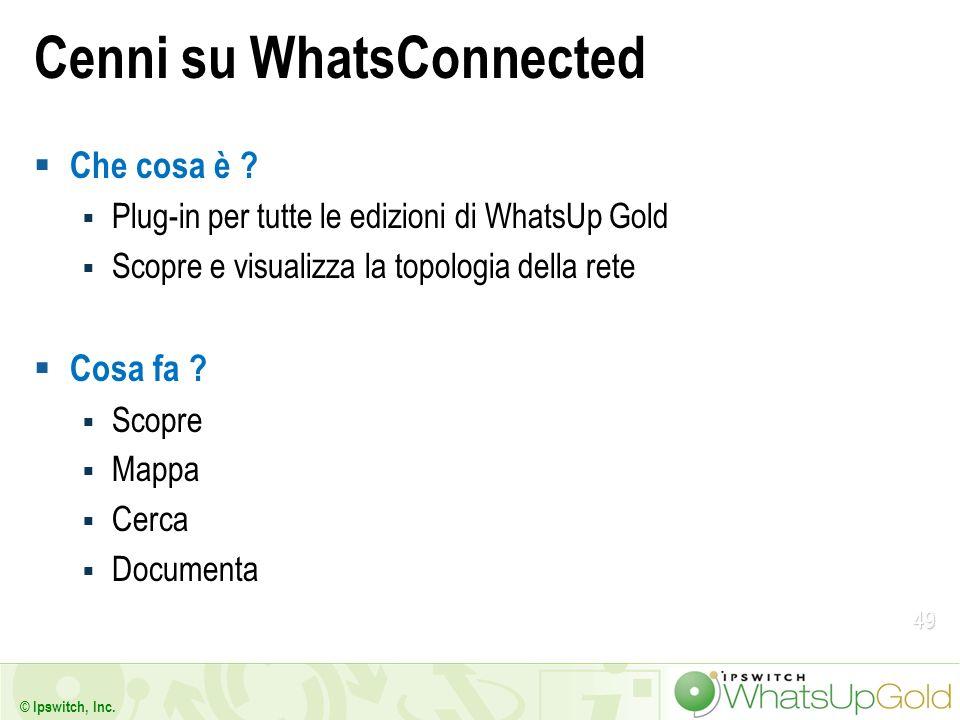 49 © Ipswitch, Inc. Cenni su WhatsConnected Che cosa è ? Plug-in per tutte le edizioni di WhatsUp Gold Scopre e visualizza la topologia della rete Cos