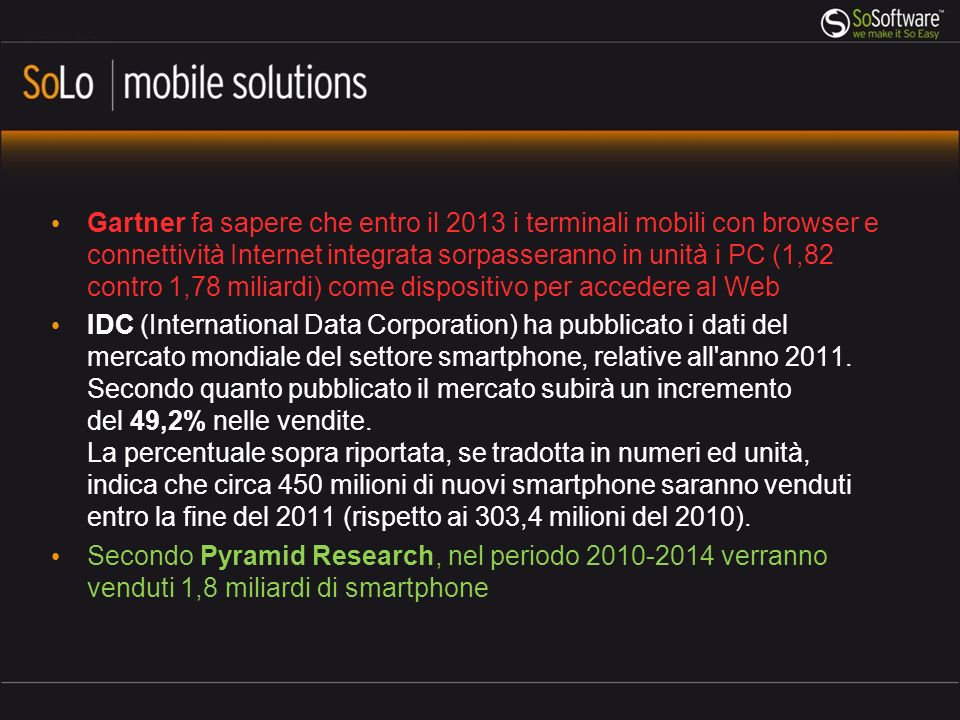 Gartner fa sapere che entro il 2013 i terminali mobili con browser e connettività Internet integrata sorpasseranno in unità i PC (1,82 contro 1,78 miliardi) come dispositivo per accedere al Web IDC (International Data Corporation) ha pubblicato i dati del mercato mondiale del settore smartphone, relative all anno 2011.