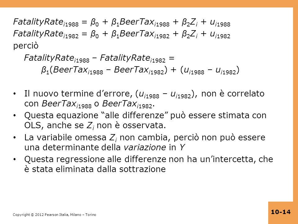 Copyright © 2012 Pearson Italia, Milano – Torino 10-14 FatalityRate i1988 = β 0 + β 1 BeerTax i1988 + β 2 Z i + u i1988 FatalityRate i1982 = β 0 + β 1