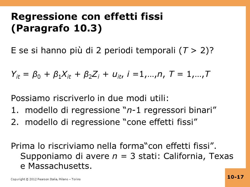 Copyright © 2012 Pearson Italia, Milano – Torino 10-17 Regressione con effetti fissi (Paragrafo 10.3) E se si hanno più di 2 periodi temporali (T > 2)