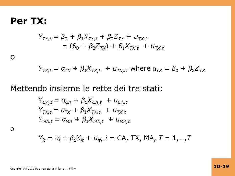Copyright © 2012 Pearson Italia, Milano – Torino 10-19 Per TX: Y TX,t = β 0 + β 1 X TX,t + β 2 Z TX + u TX,t = ( β 0 + β 2 Z TX ) + β 1 X TX,t + u TX,
