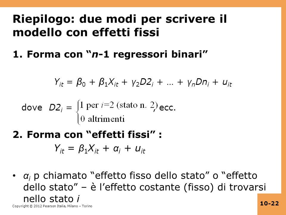 Copyright © 2012 Pearson Italia, Milano – Torino 10-22 Riepilogo: due modi per scrivere il modello con effetti fissi 1.Forma con n-1 regressori binari