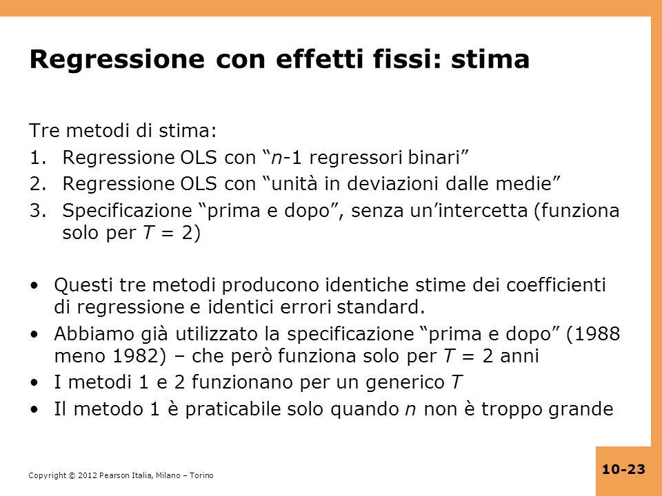 Copyright © 2012 Pearson Italia, Milano – Torino 10-23 Regressione con effetti fissi: stima Tre metodi di stima: 1.Regressione OLS con n-1 regressori