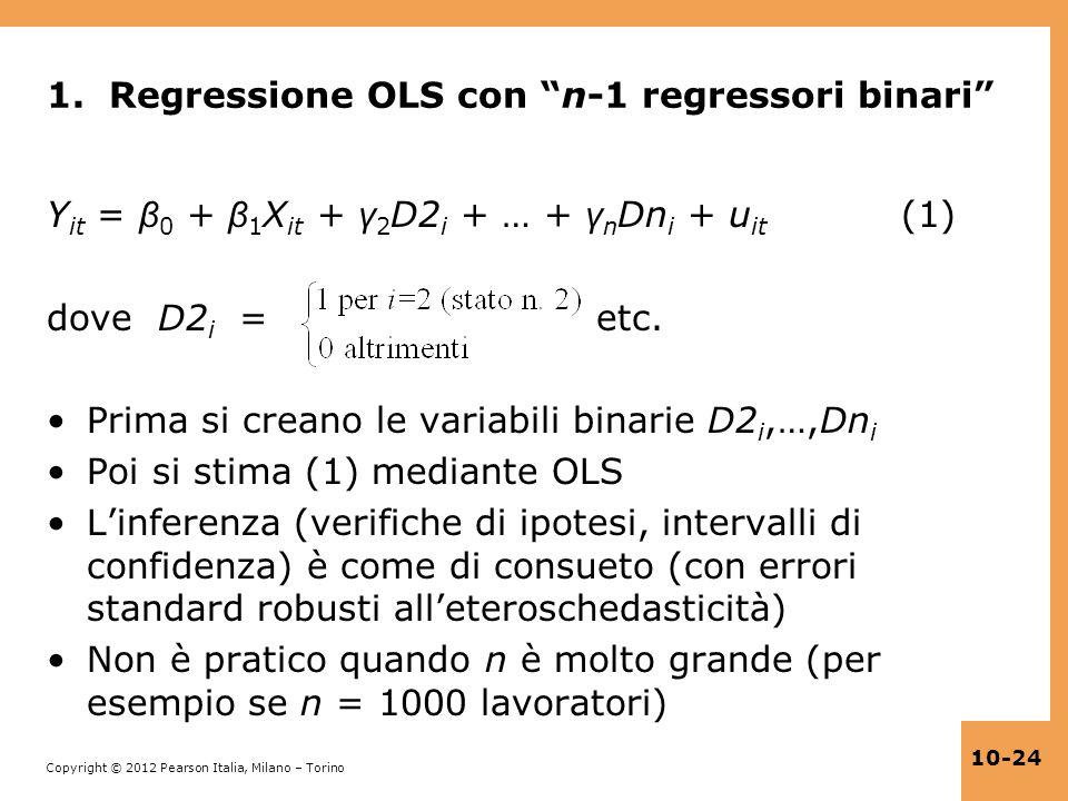 Copyright © 2012 Pearson Italia, Milano – Torino 10-24 1. Regressione OLS con n-1 regressori binari Y it = β 0 + β 1 X it + γ 2 D2 i + … + γ n Dn i +