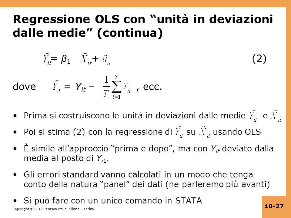 Copyright © 2012 Pearson Italia, Milano – Torino 10-27 Regressione OLS con unità in deviazioni dalle medie (continua) = β 1 + (2) dove = Y it –, ecc.