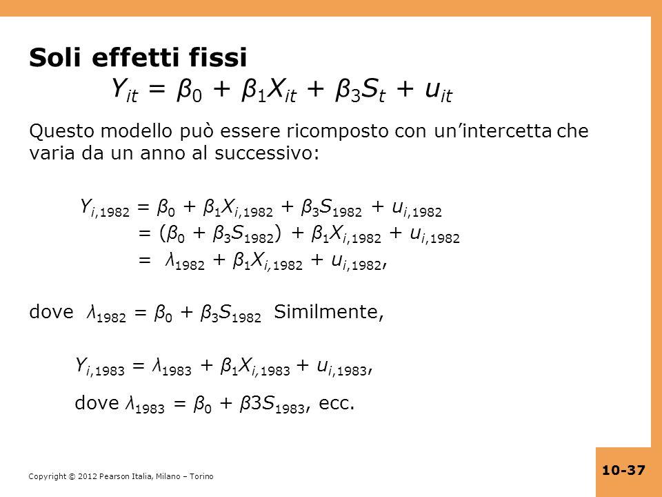 Copyright © 2012 Pearson Italia, Milano – Torino 10-37 Soli effetti fissi Y it = β 0 + β 1 X it + β 3 S t + u it Questo modello può essere ricomposto