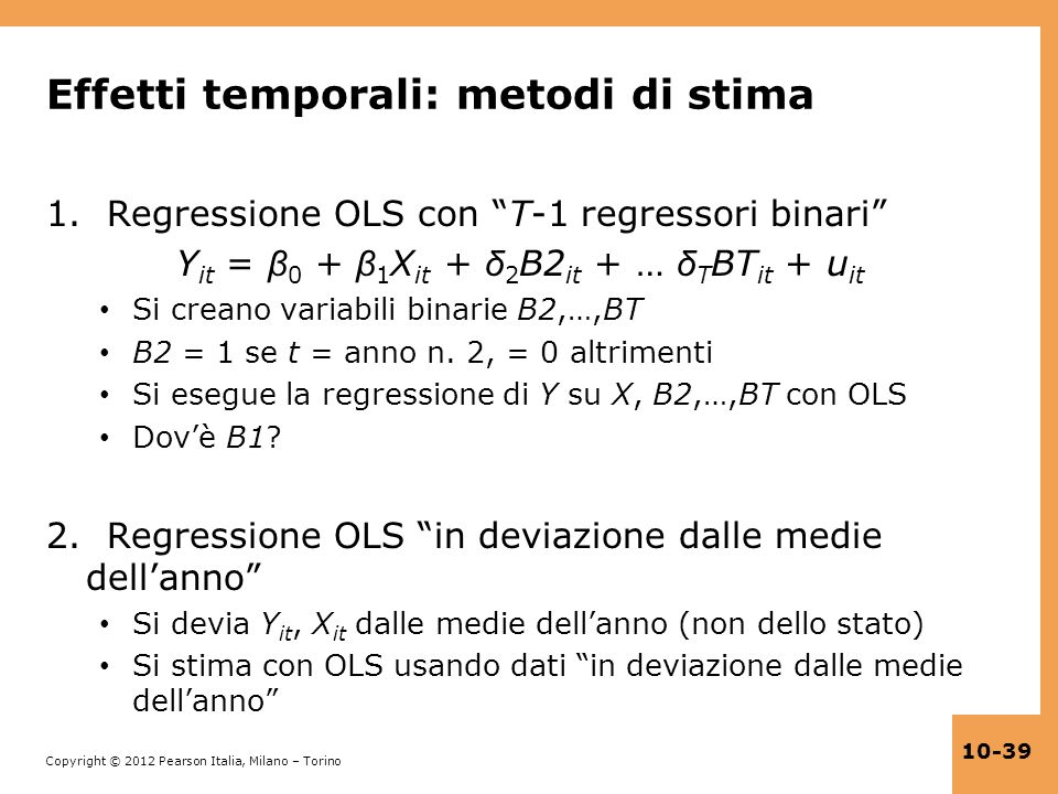 Copyright © 2012 Pearson Italia, Milano – Torino 10-39 Effetti temporali: metodi di stima 1. Regressione OLS con T-1 regressori binari Y it = β 0 + β