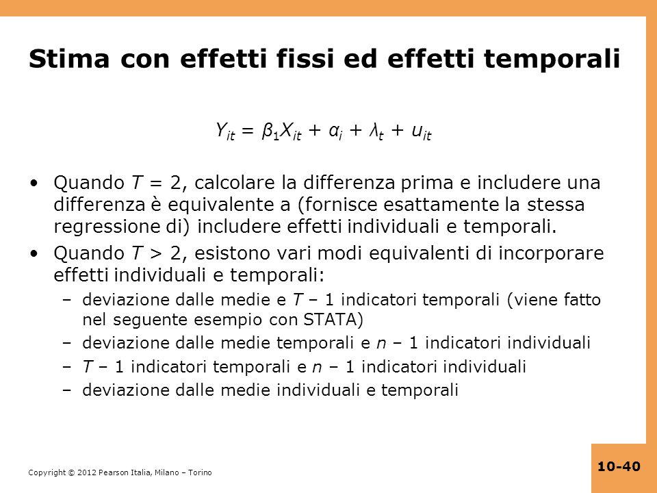 Copyright © 2012 Pearson Italia, Milano – Torino 10-40 Stima con effetti fissi ed effetti temporali Y it = β 1 X it + α i + λ t + u it Quando T = 2, c
