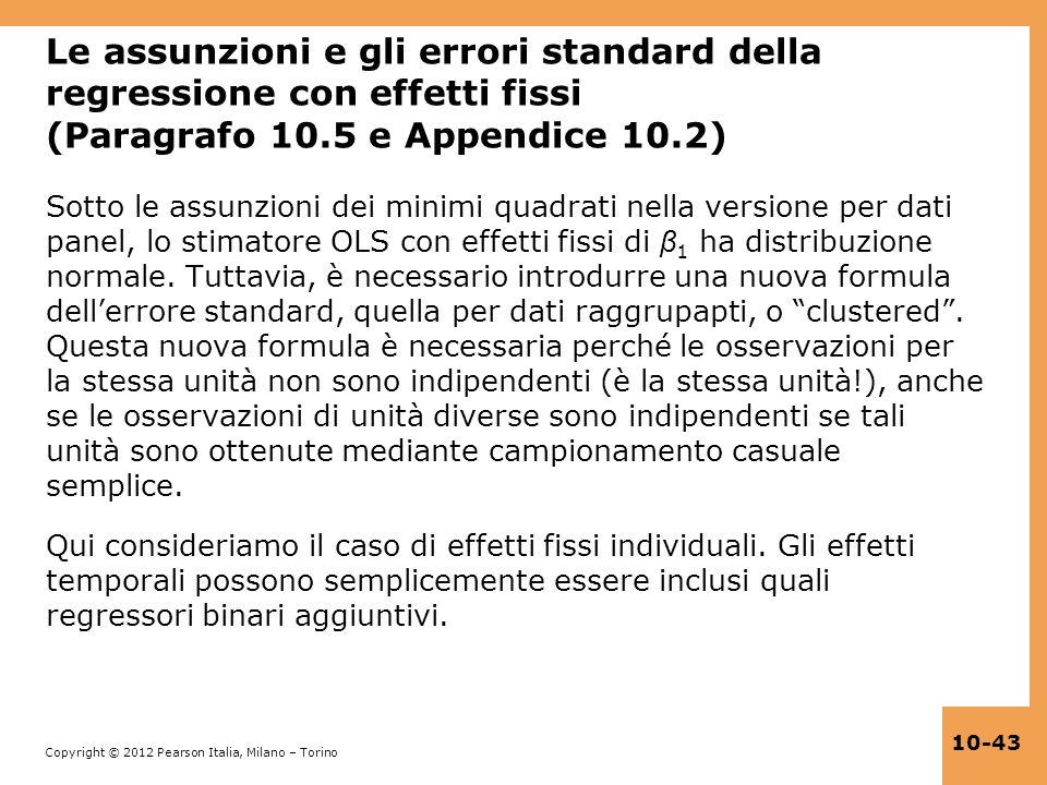 Copyright © 2012 Pearson Italia, Milano – Torino 10-43 Le assunzioni e gli errori standard della regressione con effetti fissi (Paragrafo 10.5 e Appen