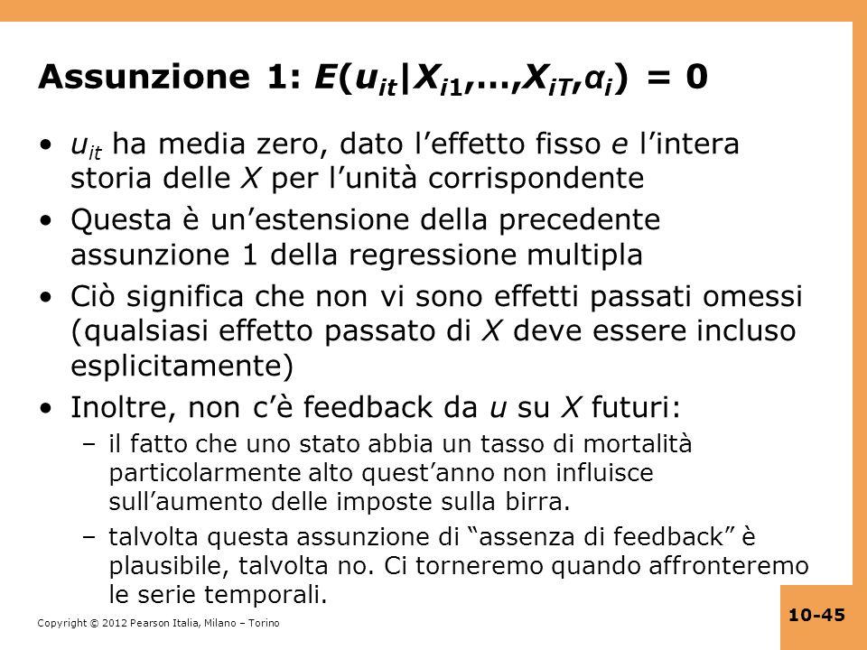 Copyright © 2012 Pearson Italia, Milano – Torino 10-45 Assunzione 1: E(u it |X i1,…,X iT, α i ) = 0 u it ha media zero, dato leffetto fisso e lintera