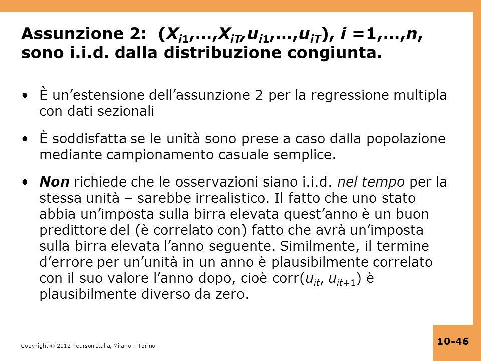 Copyright © 2012 Pearson Italia, Milano – Torino 10-46 Assunzione 2: (X i1,…,X iT,u i1,…,u iT ), i =1,…,n, sono i.i.d. dalla distribuzione congiunta.