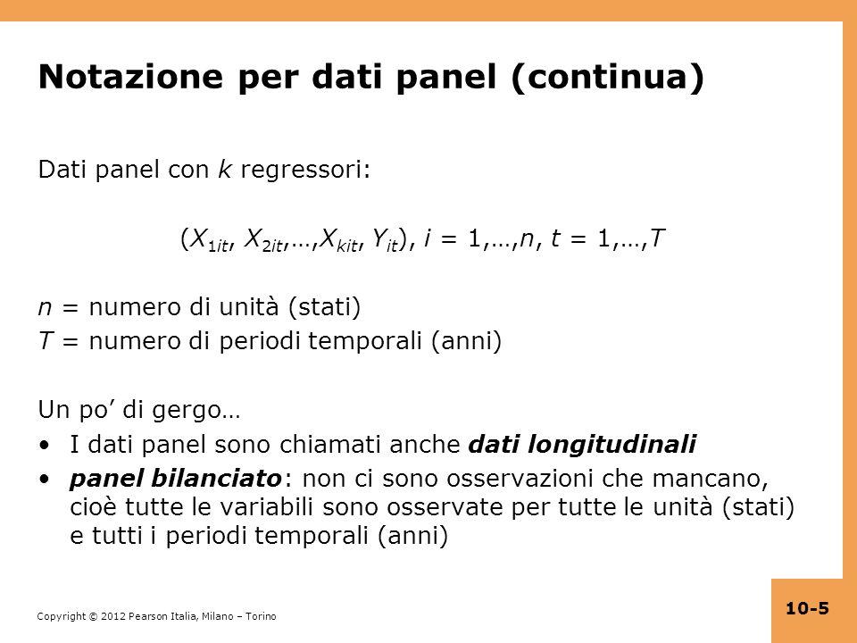Copyright © 2012 Pearson Italia, Milano – Torino 10-5 Notazione per dati panel (continua) Dati panel con k regressori: (X 1it, X 2it,…,X kit, Y it ),