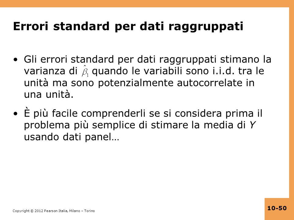 Copyright © 2012 Pearson Italia, Milano – Torino 10-50 Errori standard per dati raggruppati Gli errori standard per dati raggruppati stimano la varian