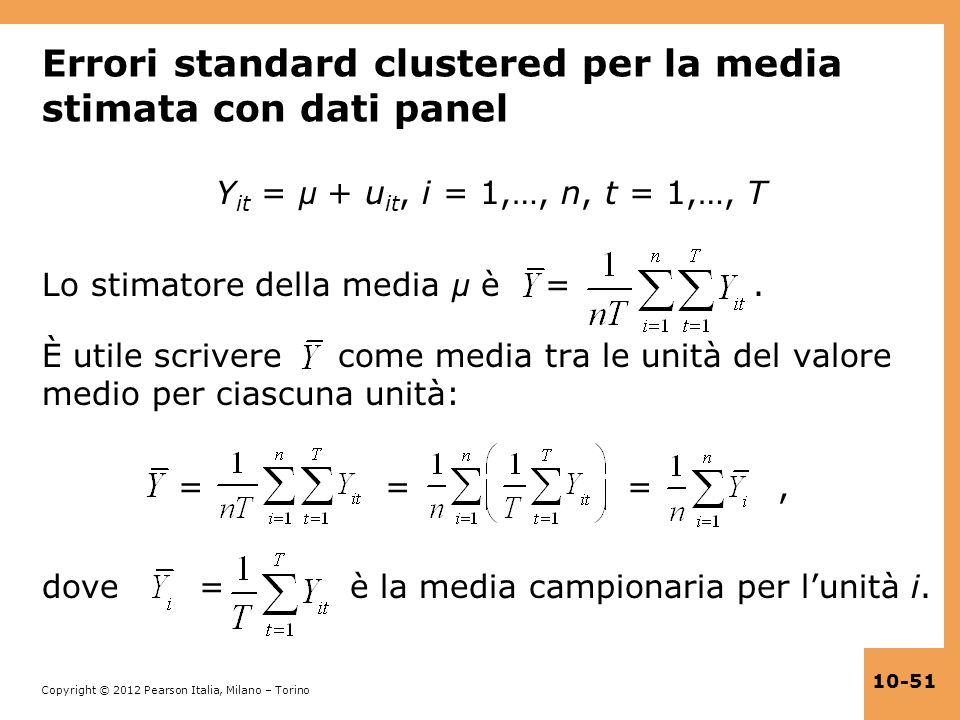 Copyright © 2012 Pearson Italia, Milano – Torino 10-51 Errori standard clustered per la media stimata con dati panel Y it = μ + u it, i = 1,…, n, t =