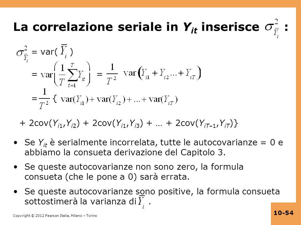 Copyright © 2012 Pearson Italia, Milano – Torino 10-54 La correlazione seriale in Y it inserisce : = var( ) = = = { + 2cov(Y i1,Y i2 ) + 2cov(Y i1,Y i