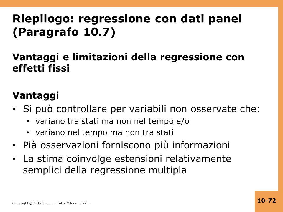 Copyright © 2012 Pearson Italia, Milano – Torino 10-72 Riepilogo: regressione con dati panel (Paragrafo 10.7) Vantaggi e limitazioni della regressione