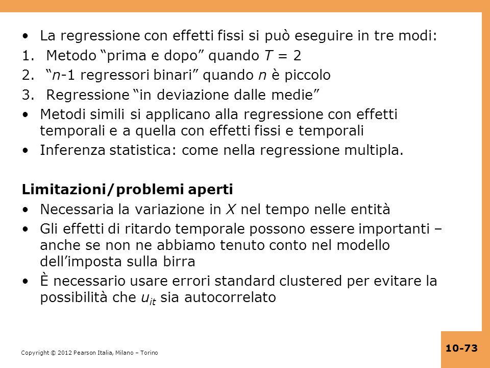 Copyright © 2012 Pearson Italia, Milano – Torino 10-73 La regressione con effetti fissi si può eseguire in tre modi: 1.Metodo prima e dopo quando T =