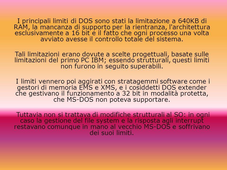 I principali limiti di DOS sono stati la limitazione a 640KB di RAM, la mancanza di supporto per la rientranza, l architettura esclusivamente a 16 bit e il fatto che ogni processo una volta avviato avesse il controllo totale del sistema.