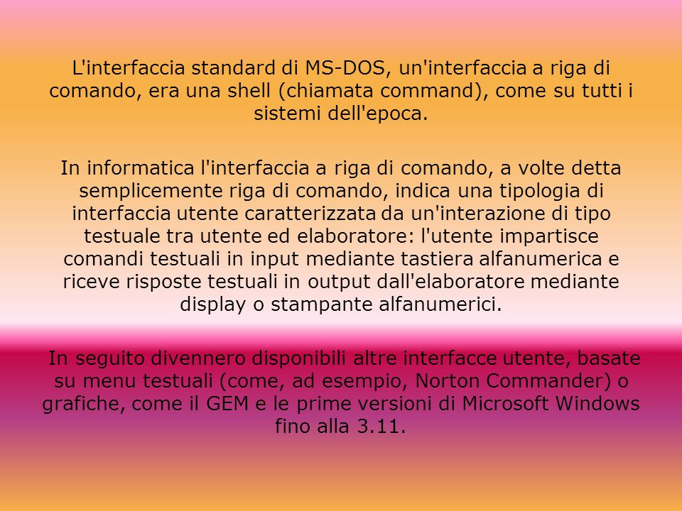 L interfaccia standard di MS-DOS, un interfaccia a riga di comando, era una shell (chiamata command), come su tutti i sistemi dell epoca.