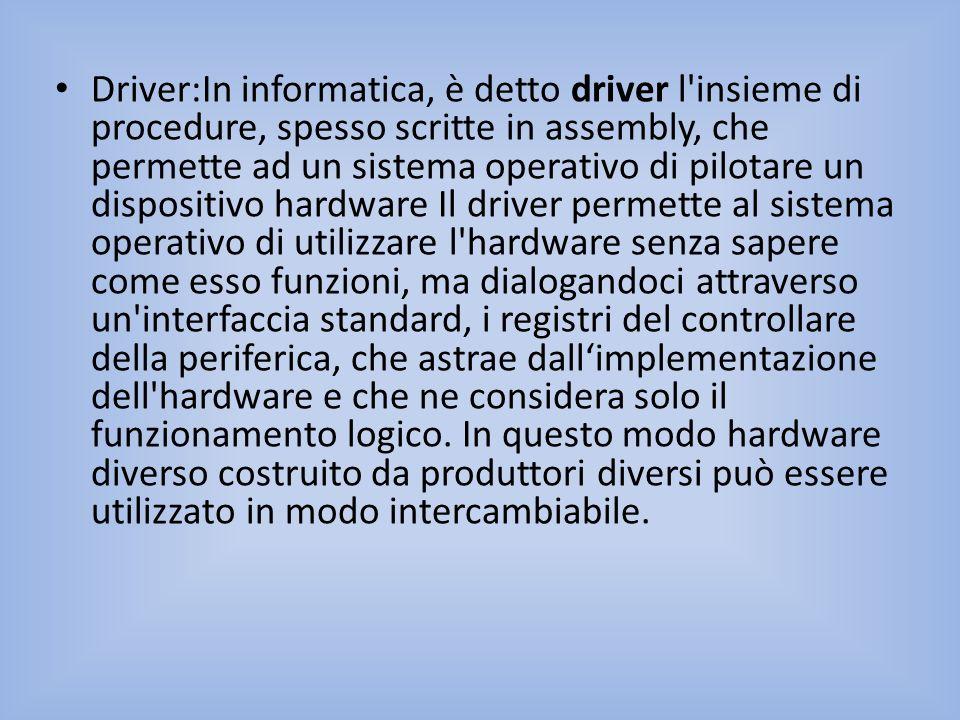 Driver:In informatica, è detto driver l'insieme di procedure, spesso scritte in assembly, che permette ad un sistema operativo di pilotare un disposit