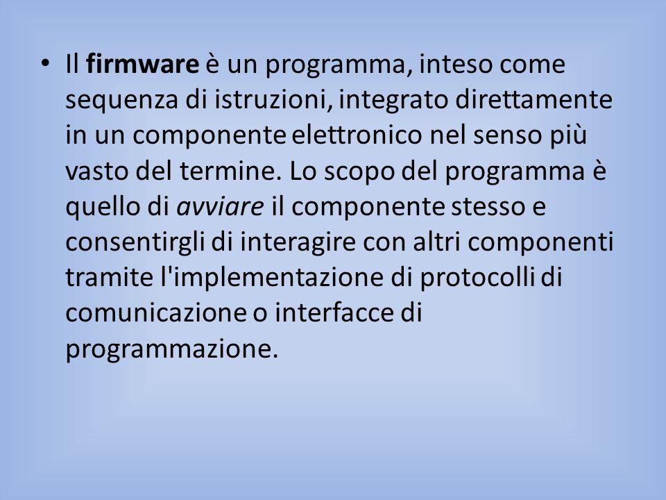 Il firmware è un programma, inteso come sequenza di istruzioni, integrato direttamente in un componente elettronico nel senso più vasto del termine. L