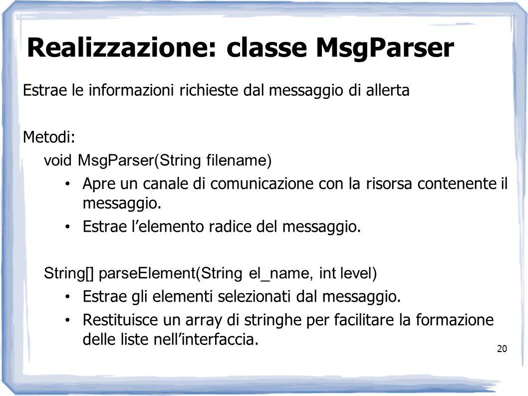 Realizzazione: classe MsgParser 20 Estrae le informazioni richieste dal messaggio di allerta Metodi: void MsgParser(String filename) Apre un canale di