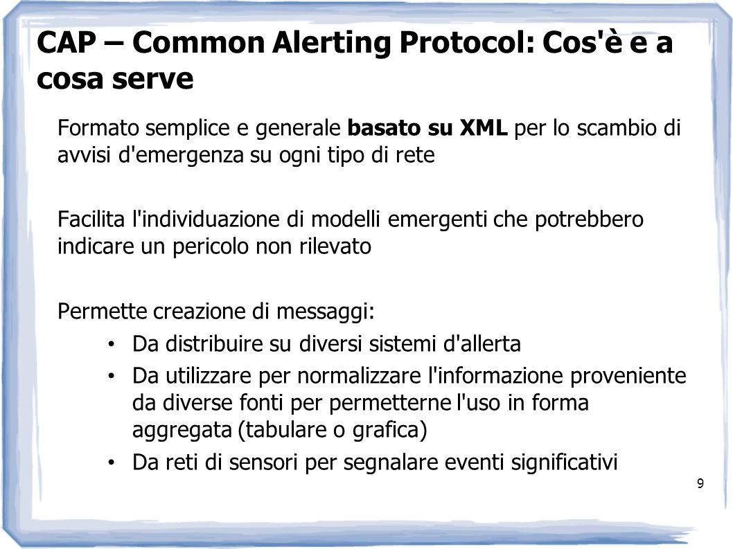 9 CAP – Common Alerting Protocol: Cos'è e a cosa serve Formato semplice e generale basato su XML per lo scambio di avvisi d'emergenza su ogni tipo di