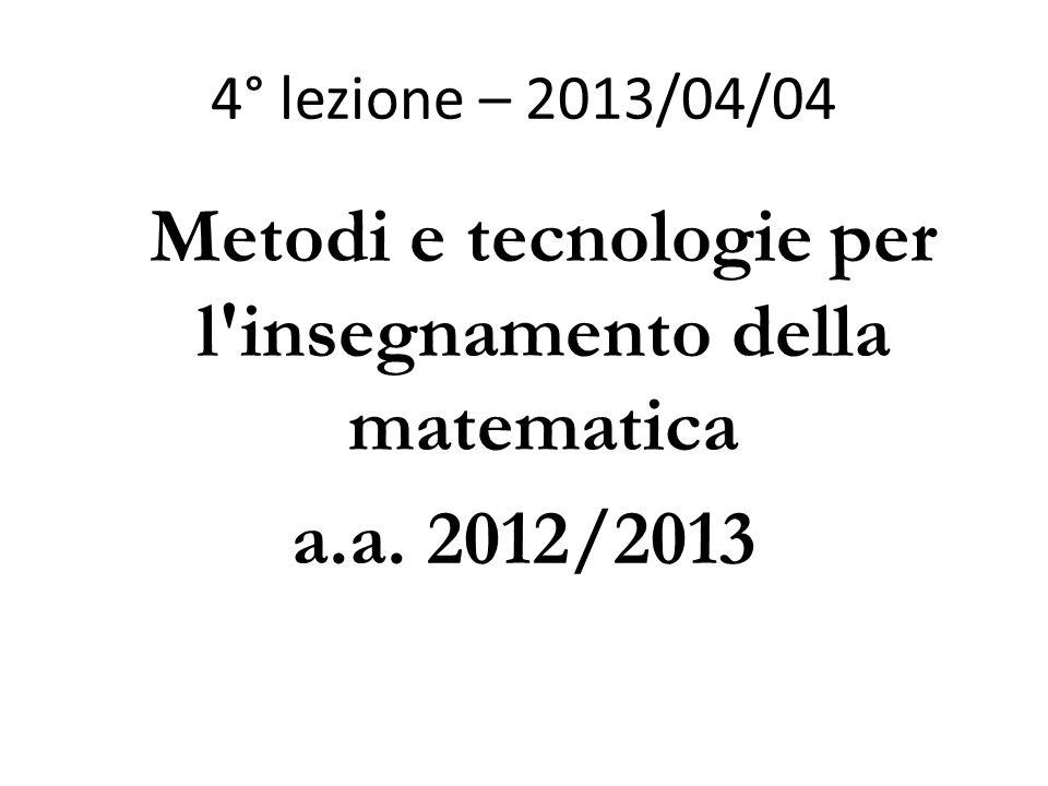 4° lezione – 2013/04/04 Metodi e tecnologie per l'insegnamento della matematica a.a. 2012/2013