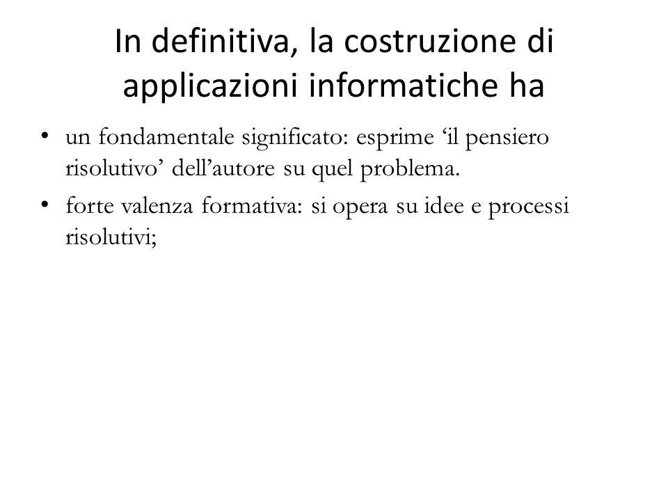 In definitiva, la costruzione di applicazioni informatiche ha un fondamentale significato: esprime il pensiero risolutivo dellautore su quel problema.