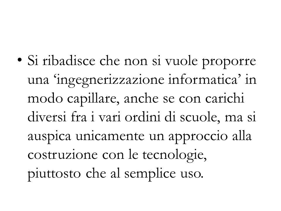 Si ribadisce che non si vuole proporre una ingegnerizzazione informatica in modo capillare, anche se con carichi diversi fra i vari ordini di scuole,