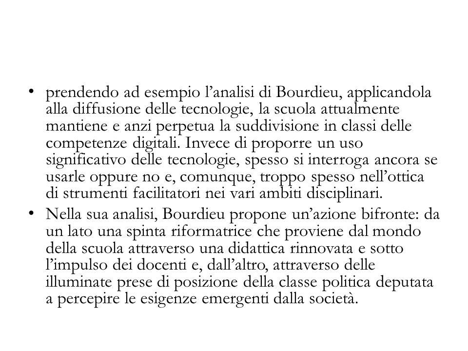prendendo ad esempio lanalisi di Bourdieu, applicandola alla diffusione delle tecnologie, la scuola attualmente mantiene e anzi perpetua la suddivisio
