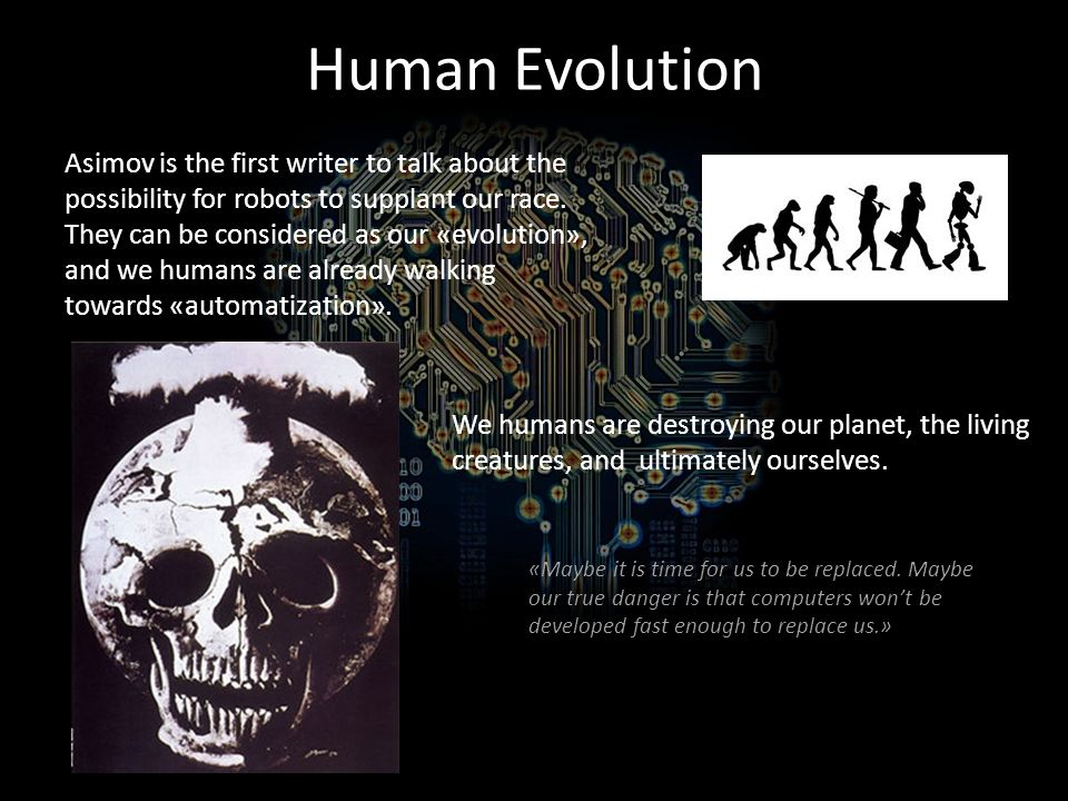 Human Evolution Asimov is the first writer to talk about the possibility for robots to supplant our race.