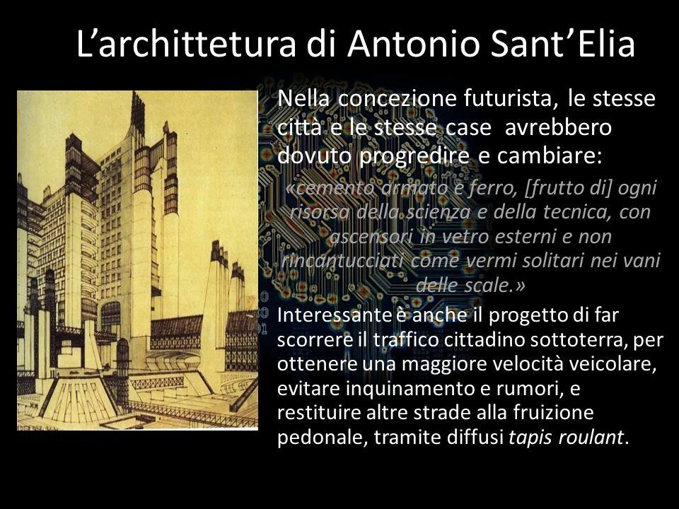 Larchittetura di Antonio SantElia Nella concezione futurista, le stesse città e le stesse case avrebbero dovuto progredire e cambiare: «cemento armato