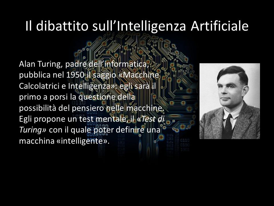 Il test di Turing, definizione forte di IA Il test mentale di Turing prende spunto dal «gioco dellimitazione»: esso comprende tre partecipanti, lultimo dei quali deve distinguere fra i primi due luomo e la donna.