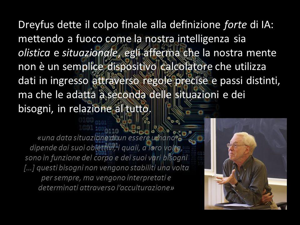 Dreyfus dette il colpo finale alla definizione forte di IA: mettendo a fuoco come la nostra intelligenza sia olistica e situazionale, egli afferma che